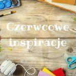 Kreatywne zabawy z dzieckiem – czerwcowy przegląd pomysłów