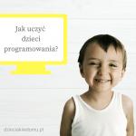 Jak i dlaczego uczyć dzieci programowania?
